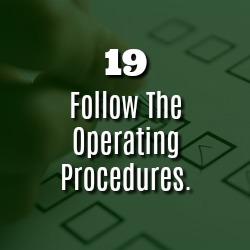FOLLOW THE OPERATING PROCEDURES.