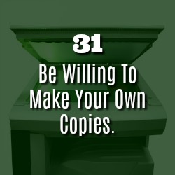 BE WILLING TO MAKE YOUR OWN COPIES.