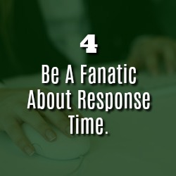 BE A FANATIC ABOUT RESPONSE TIME.